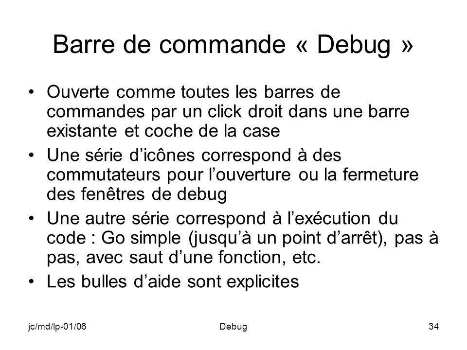 jc/md/lp-01/06Debug34 Barre de commande « Debug » Ouverte comme toutes les barres de commandes par un click droit dans une barre existante et coche de la case Une série dicônes correspond à des commutateurs pour louverture ou la fermeture des fenêtres de debug Une autre série correspond à lexécution du code : Go simple (jusquà un point darrêt), pas à pas, avec saut dune fonction, etc.