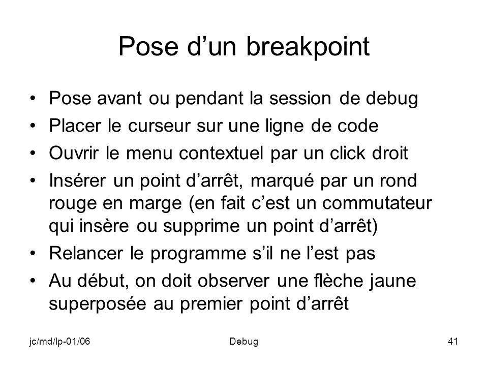 jc/md/lp-01/06Debug41 Pose dun breakpoint Pose avant ou pendant la session de debug Placer le curseur sur une ligne de code Ouvrir le menu contextuel