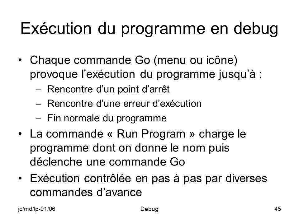 jc/md/lp-01/06Debug45 Exécution du programme en debug Chaque commande Go (menu ou icône) provoque lexécution du programme jusquà : –Rencontre dun poin