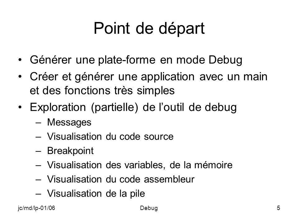 jc/md/lp-01/06Debug76 Fenêtres « Watch » Fenêtres dans lesquelles on choisit les variables Introduction de la variable par son nom Suppression par sélection et « Delete » Valeur modifiable et reportée dans les autres fenêtres Modifications visualisées en rouge Possibilité dintroduire une expression du style langage C directement ou par le truchement dune autre fenêtre : « QuickWatch » Gestion des variables suivant durée de vie et portée Quatre onglets équivalents