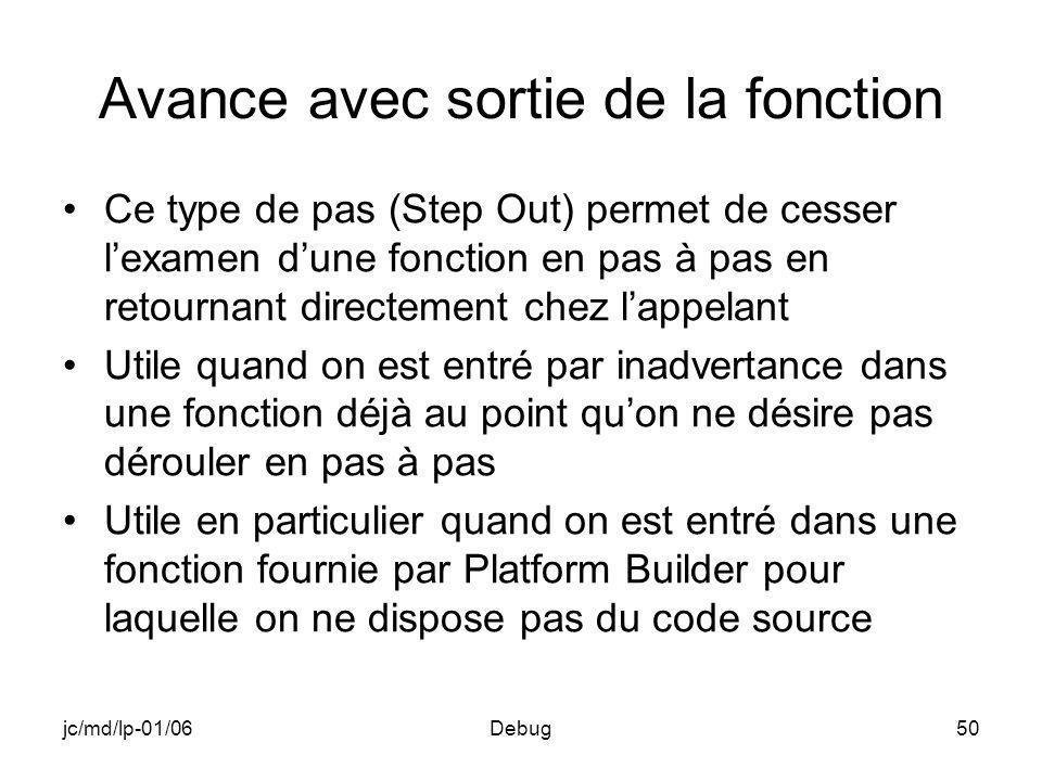 jc/md/lp-01/06Debug50 Avance avec sortie de la fonction Ce type de pas (Step Out) permet de cesser lexamen dune fonction en pas à pas en retournant directement chez lappelant Utile quand on est entré par inadvertance dans une fonction déjà au point quon ne désire pas dérouler en pas à pas Utile en particulier quand on est entré dans une fonction fournie par Platform Builder pour laquelle on ne dispose pas du code source