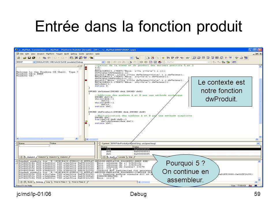 jc/md/lp-01/06Debug59 Entrée dans la fonction produit Le contexte est notre fonction dwProduit. Pourquoi 5 ? On continue en assembleur.