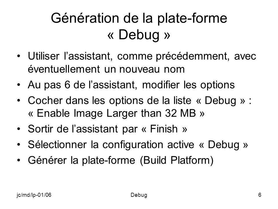 jc/md/lp-01/06Debug6 Génération de la plate-forme « Debug » Utiliser lassistant, comme précédemment, avec éventuellement un nouveau nom Au pas 6 de lassistant, modifier les options Cocher dans les options de la liste « Debug » : « Enable Image Larger than 32 MB » Sortir de lassistant par « Finish » Sélectionner la configuration active « Debug » Générer la plate-forme (Build Platform)