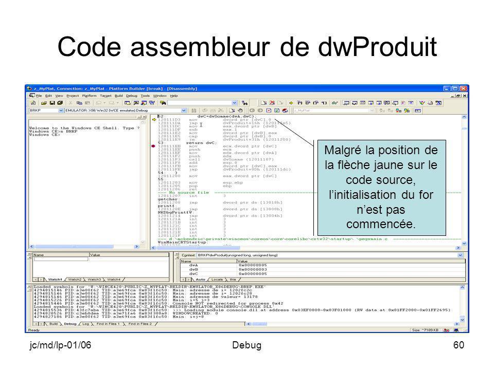 jc/md/lp-01/06Debug60 Code assembleur de dwProduit Malgré la position de la flèche jaune sur le code source, linitialisation du for nest pas commencée