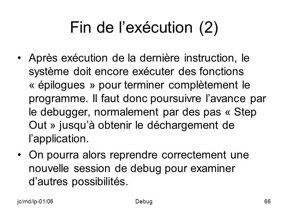 jc/md/lp-01/06Debug66 Fin de lexécution (2) Après exécution de la dernière instruction, le système doit encore exécuter des fonctions « épilogues » pour terminer complètement le programme.