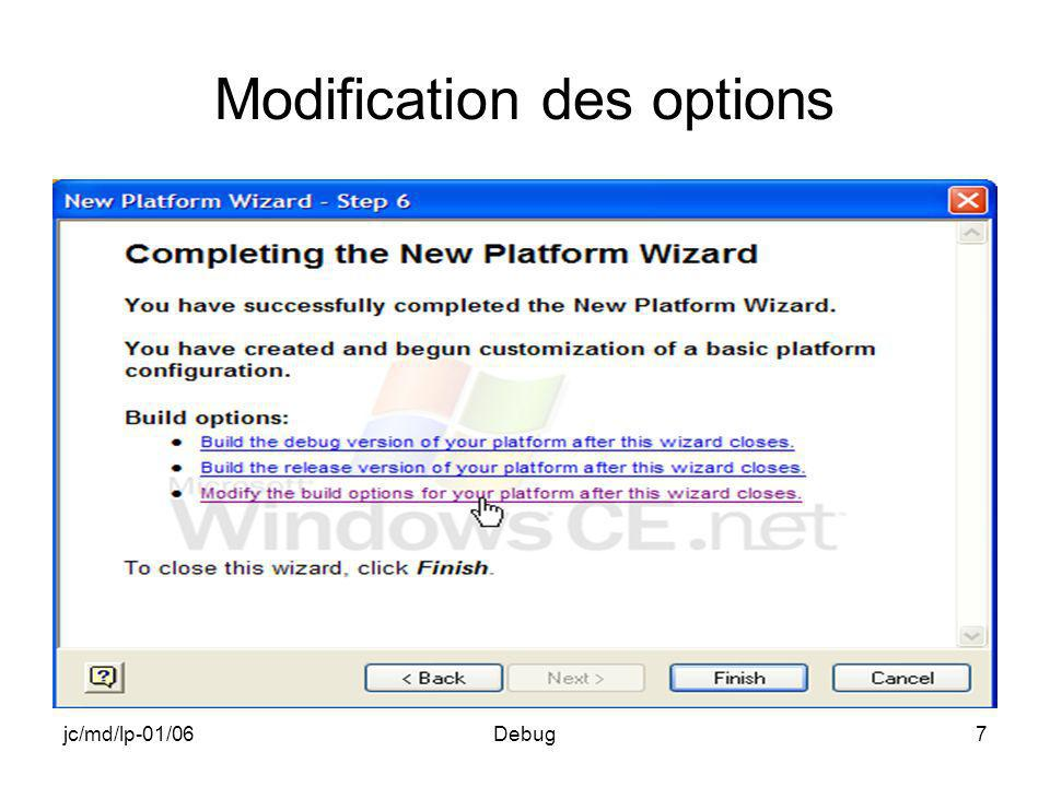 jc/md/lp-01/06Debug18 Messages daide à la mise au point Édition habituelle de messages de contrôle dans lapplication par des printf ou équivalents En plus, édition de messages par des macros dans la fenêtre de sortie de lémulateur, et non dans le contexte de la cible –RETAILMSG en version Retail –RETAILMSG et DEBUGMSG en version Debug