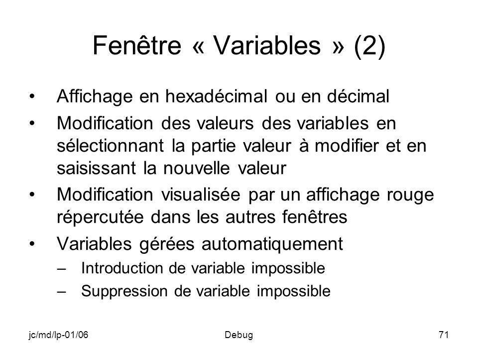 jc/md/lp-01/06Debug71 Fenêtre « Variables » (2) Affichage en hexadécimal ou en décimal Modification des valeurs des variables en sélectionnant la partie valeur à modifier et en saisissant la nouvelle valeur Modification visualisée par un affichage rouge répercutée dans les autres fenêtres Variables gérées automatiquement –Introduction de variable impossible –Suppression de variable impossible