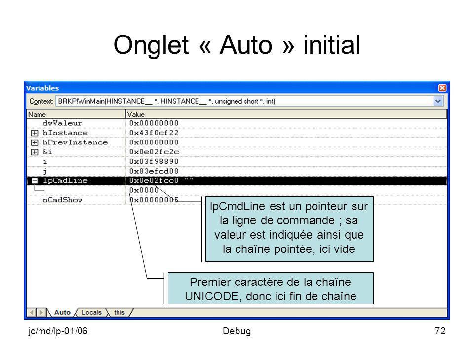 jc/md/lp-01/06Debug72 Onglet « Auto » initial lpCmdLine est un pointeur sur la ligne de commande ; sa valeur est indiquée ainsi que la chaîne pointée, ici vide Premier caractère de la chaîne UNICODE, donc ici fin de chaîne