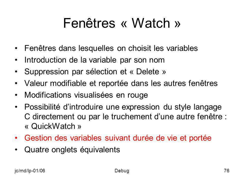 jc/md/lp-01/06Debug76 Fenêtres « Watch » Fenêtres dans lesquelles on choisit les variables Introduction de la variable par son nom Suppression par sél