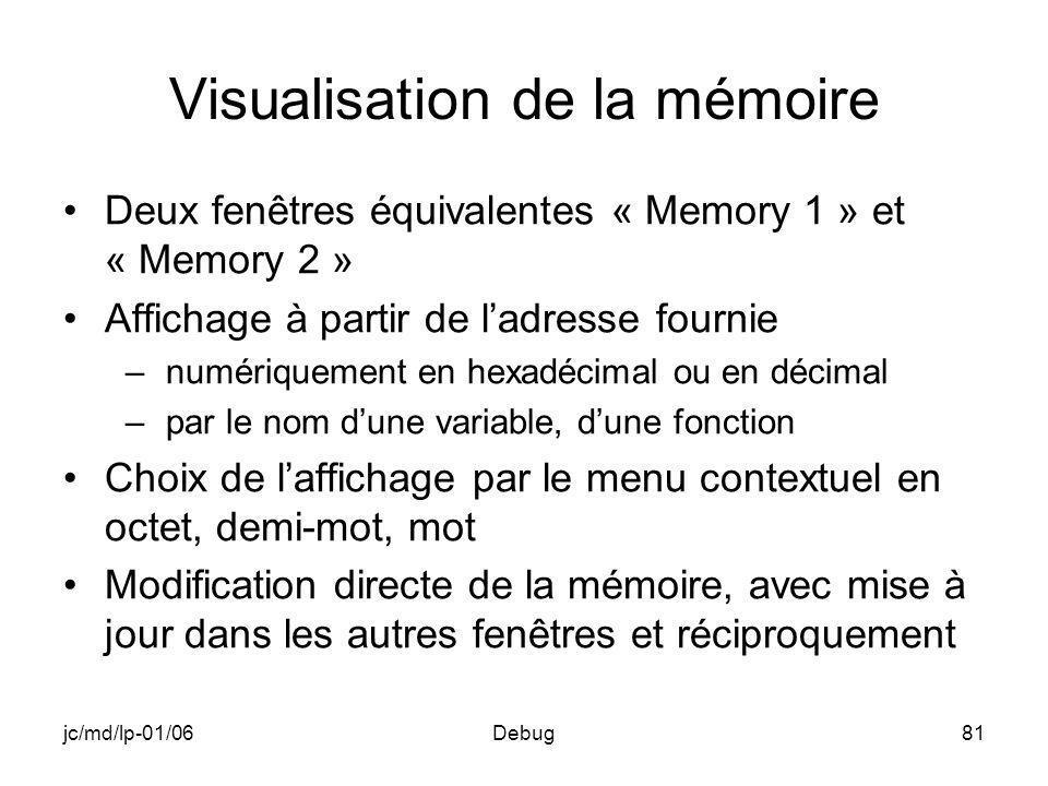 jc/md/lp-01/06Debug81 Visualisation de la mémoire Deux fenêtres équivalentes « Memory 1 » et « Memory 2 » Affichage à partir de ladresse fournie –numériquement en hexadécimal ou en décimal –par le nom dune variable, dune fonction Choix de laffichage par le menu contextuel en octet, demi-mot, mot Modification directe de la mémoire, avec mise à jour dans les autres fenêtres et réciproquement