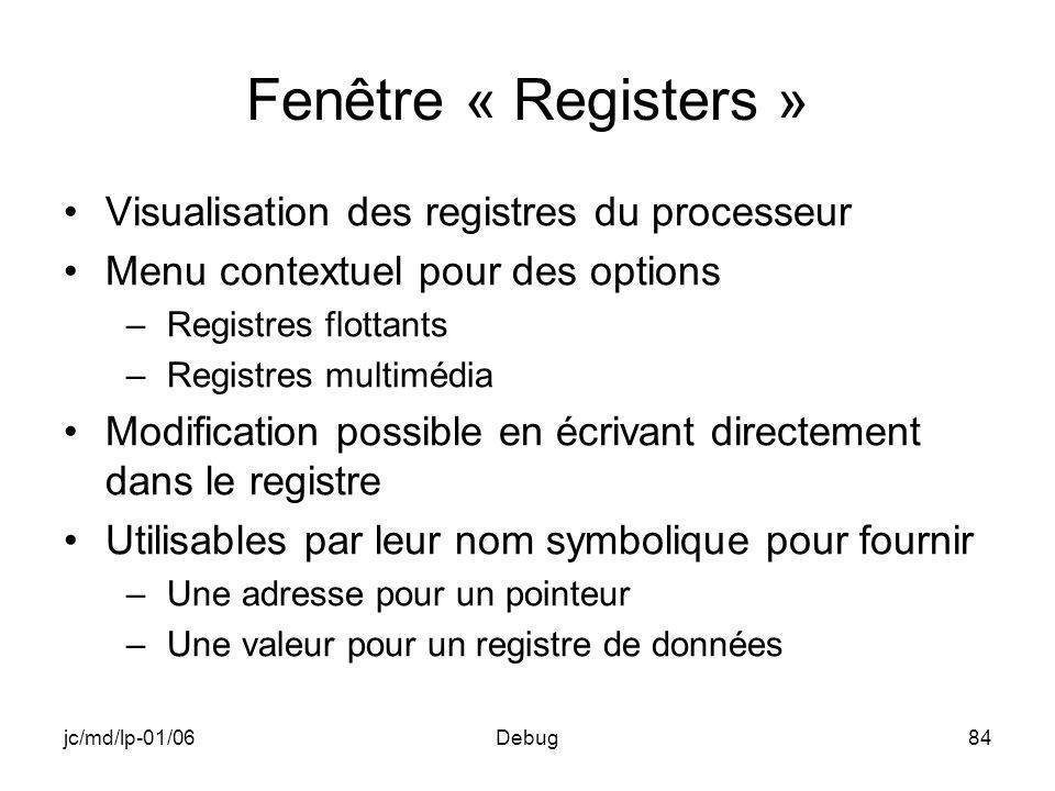 jc/md/lp-01/06Debug84 Fenêtre « Registers » Visualisation des registres du processeur Menu contextuel pour des options –Registres flottants –Registres multimédia Modification possible en écrivant directement dans le registre Utilisables par leur nom symbolique pour fournir –Une adresse pour un pointeur –Une valeur pour un registre de données