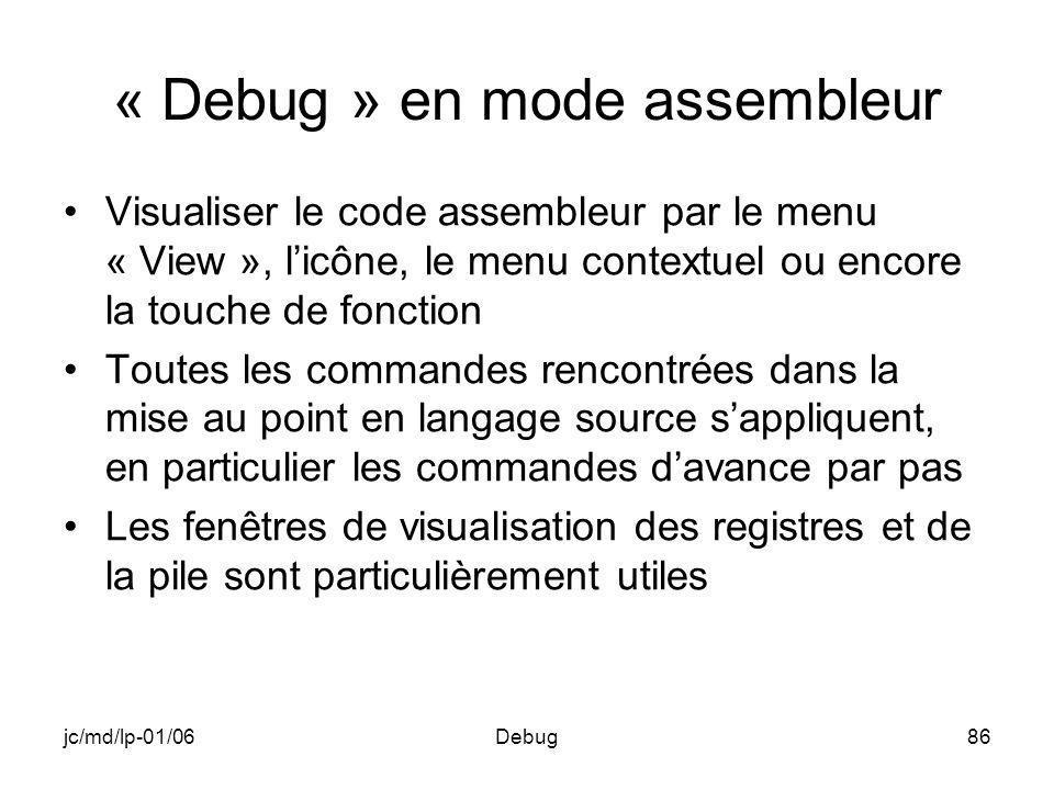 jc/md/lp-01/06Debug86 « Debug » en mode assembleur Visualiser le code assembleur par le menu « View », licône, le menu contextuel ou encore la touche