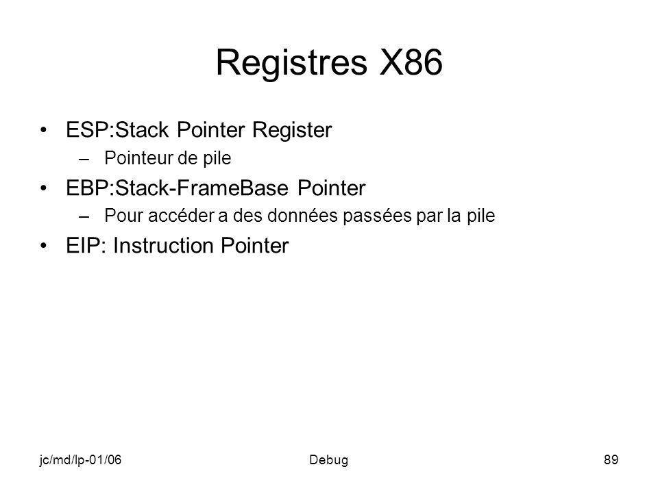 jc/md/lp-01/06Debug89 Registres X86 ESP:Stack Pointer Register –Pointeur de pile EBP:Stack-FrameBase Pointer –Pour accéder a des données passées par la pile EIP: Instruction Pointer