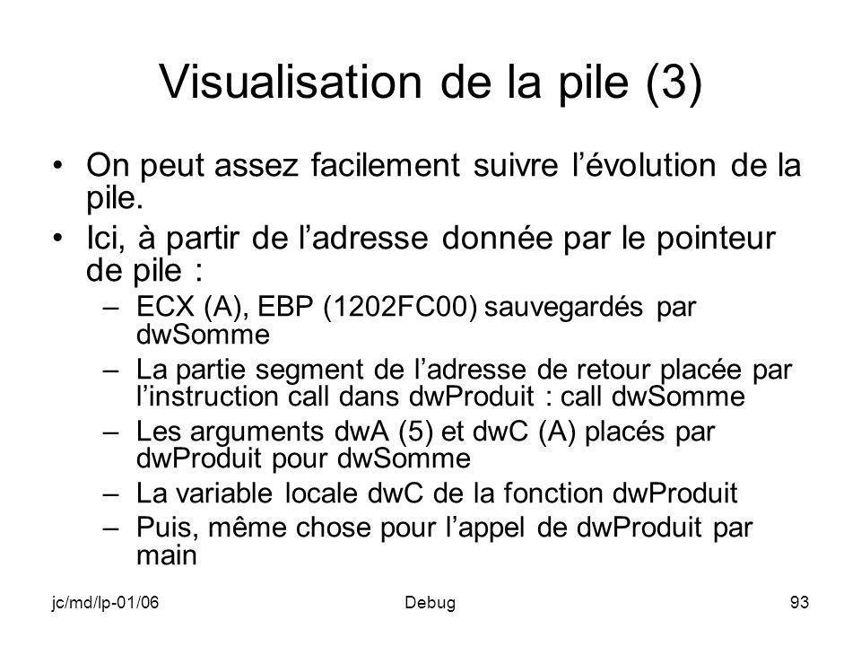 jc/md/lp-01/06Debug93 Visualisation de la pile (3) On peut assez facilement suivre lévolution de la pile. Ici, à partir de ladresse donnée par le poin