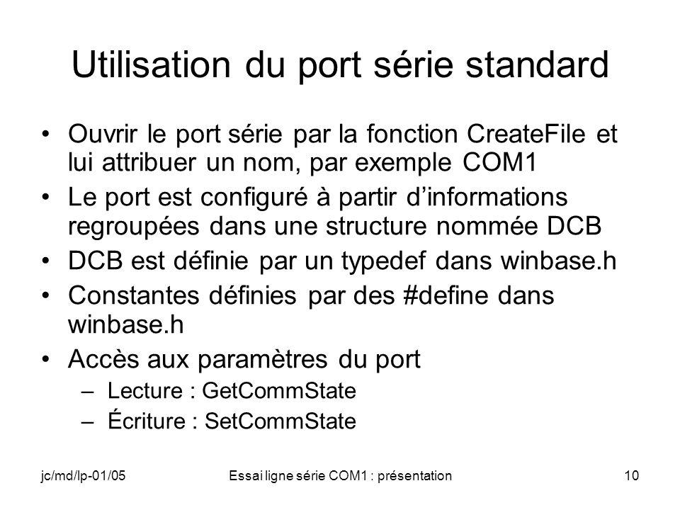 jc/md/lp-01/05Essai ligne série COM1 : présentation10 Utilisation du port série standard Ouvrir le port série par la fonction CreateFile et lui attribuer un nom, par exemple COM1 Le port est configuré à partir dinformations regroupées dans une structure nommée DCB DCB est définie par un typedef dans winbase.h Constantes définies par des #define dans winbase.h Accès aux paramètres du port –Lecture : GetCommState –Écriture : SetCommState