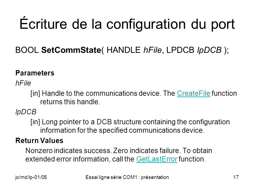 jc/md/lp-01/05Essai ligne série COM1 : présentation17 Écriture de la configuration du port BOOL SetCommState( HANDLE hFile, LPDCB lpDCB ); Parameters hFile [in] Handle to the communications device.