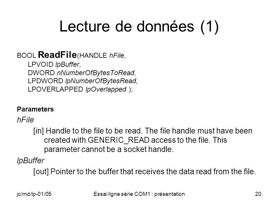 jc/md/lp-01/05Essai ligne série COM1 : présentation20 Lecture de données (1) BOOL ReadFile (HANDLE hFile, LPVOID lpBuffer, DWORD nNumberOfBytesToRead, LPDWORD lpNumberOfBytesRead, LPOVERLAPPED lpOverlapped ); Parameters hFile [in] Handle to the file to be read.