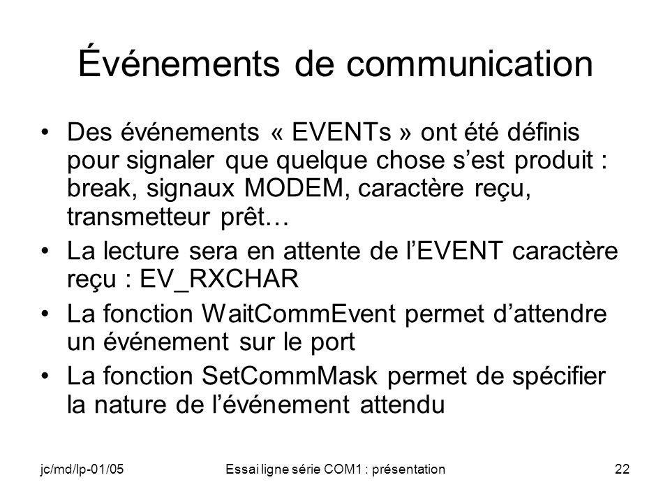 jc/md/lp-01/05Essai ligne série COM1 : présentation22 Événements de communication Des événements « EVENTs » ont été définis pour signaler que quelque chose sest produit : break, signaux MODEM, caractère reçu, transmetteur prêt… La lecture sera en attente de lEVENT caractère reçu : EV_RXCHAR La fonction WaitCommEvent permet dattendre un événement sur le port La fonction SetCommMask permet de spécifier la nature de lévénement attendu