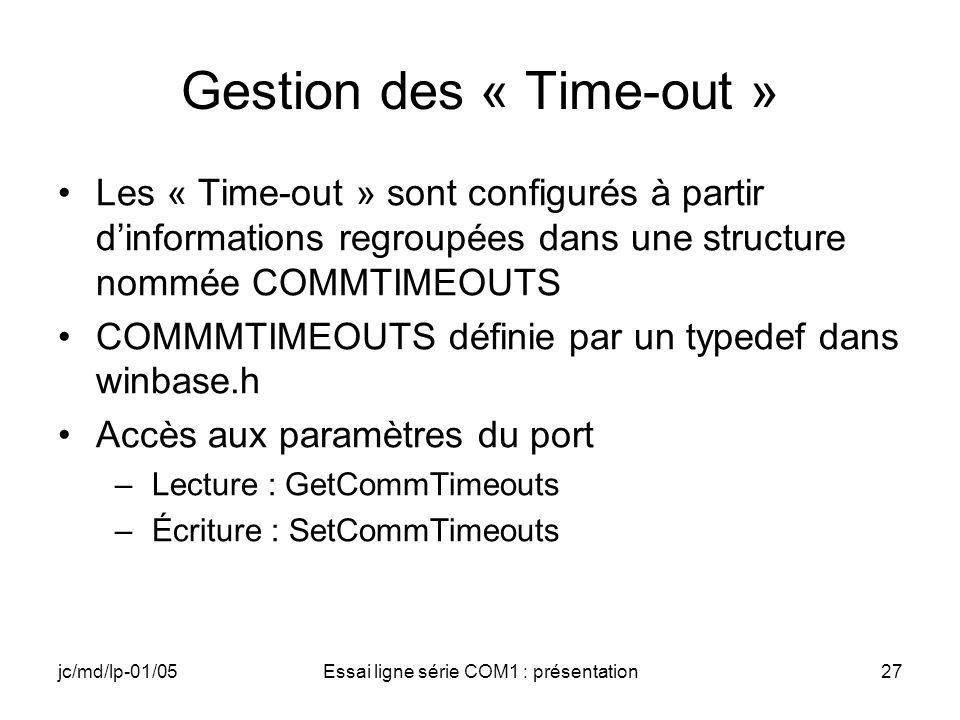 jc/md/lp-01/05Essai ligne série COM1 : présentation27 Gestion des « Time-out » Les « Time-out » sont configurés à partir dinformations regroupées dans une structure nommée COMMTIMEOUTS COMMMTIMEOUTS définie par un typedef dans winbase.h Accès aux paramètres du port –Lecture : GetCommTimeouts –Écriture : SetCommTimeouts