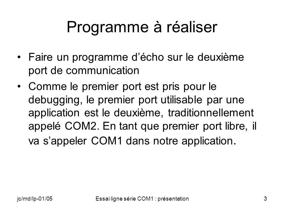jc/md/lp-01/05Essai ligne série COM1 : présentation3 Programme à réaliser Faire un programme décho sur le deuxième port de communication Comme le premier port est pris pour le debugging, le premier port utilisable par une application est le deuxième, traditionnellement appelé COM2.