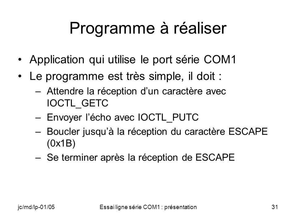 jc/md/lp-01/05Essai ligne série COM1 : présentation31 Programme à réaliser Application qui utilise le port série COM1 Le programme est très simple, il doit : –Attendre la réception dun caractère avec IOCTL_GETC –Envoyer lécho avec IOCTL_PUTC –Boucler jusquà la réception du caractère ESCAPE (0x1B) –Se terminer après la réception de ESCAPE