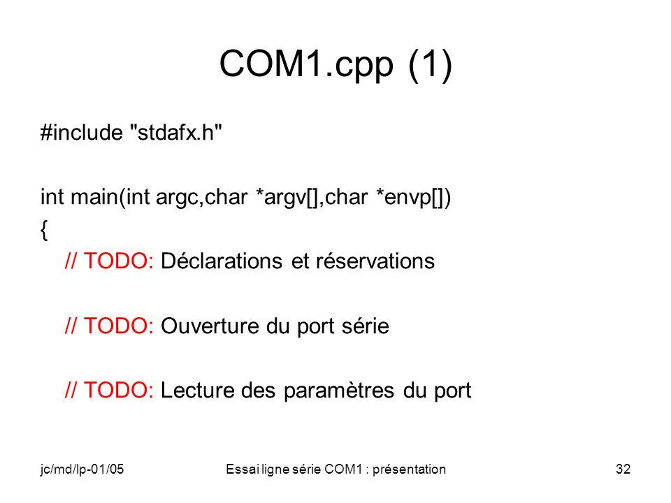 jc/md/lp-01/05Essai ligne série COM1 : présentation32 COM1.cpp (1) #include stdafx.h int main(int argc,char *argv[],char *envp[]) { // TODO: Déclarations et réservations // TODO: Ouverture du port série // TODO: Lecture des paramètres du port