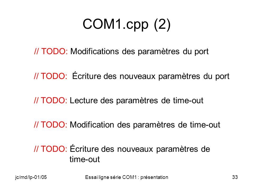 jc/md/lp-01/05Essai ligne série COM1 : présentation33 COM1.cpp (2) // TODO: Modifications des paramètres du port // TODO: Écriture des nouveaux paramètres du port // TODO: Lecture des paramètres de time-out // TODO: Modification des paramètres de time-out // TODO: Écriture des nouveaux paramètres de time-out