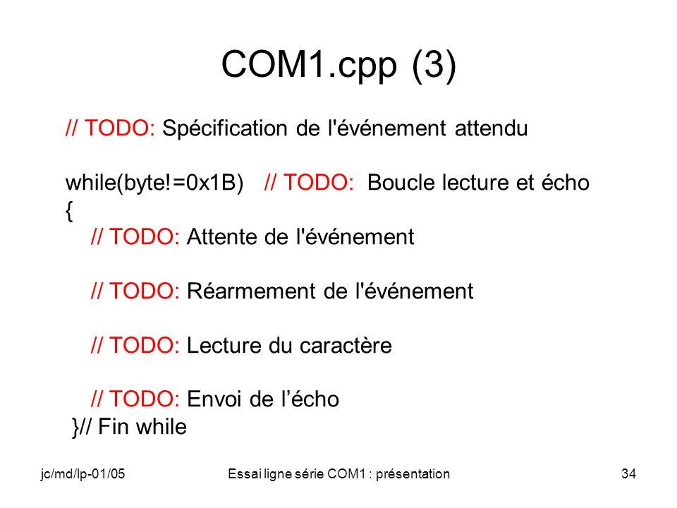 jc/md/lp-01/05Essai ligne série COM1 : présentation34 COM1.cpp (3) // TODO: Spécification de l événement attendu while(byte!=0x1B) // TODO: Boucle lecture et écho { // TODO: Attente de l événement // TODO: Réarmement de l événement // TODO: Lecture du caractère // TODO: Envoi de lécho }// Fin while