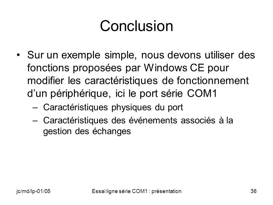 jc/md/lp-01/05Essai ligne série COM1 : présentation36 Conclusion Sur un exemple simple, nous devons utiliser des fonctions proposées par Windows CE pour modifier les caractéristiques de fonctionnement dun périphérique, ici le port série COM1 –Caractéristiques physiques du port –Caractéristiques des événements associés à la gestion des échanges