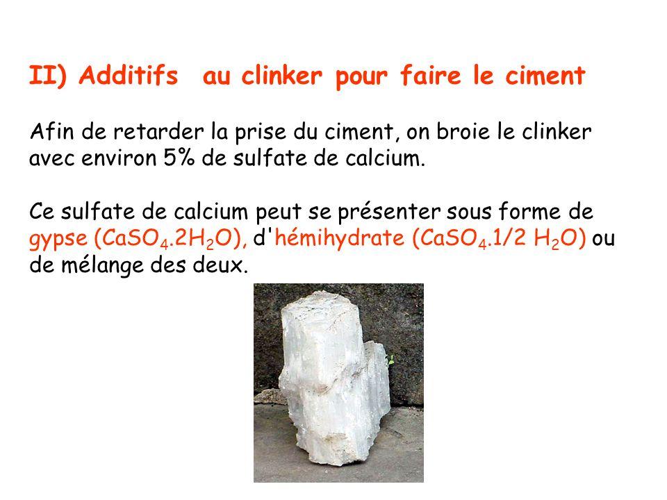 II) Additifs au clinker pour faire le ciment Afin de retarder la prise du ciment, on broie le clinker avec environ 5% de sulfate de calcium. Ce sulfat