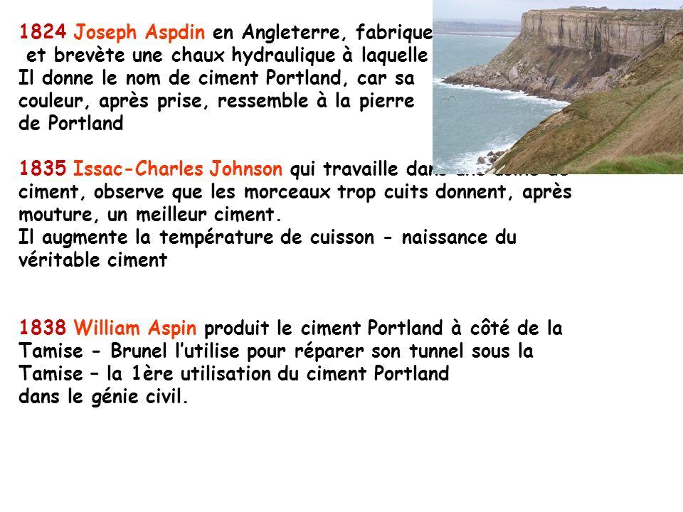 1824 Joseph Aspdin en Angleterre, fabrique et brevète une chaux hydraulique à laquelle Il donne le nom de ciment Portland, car sa couleur, après prise