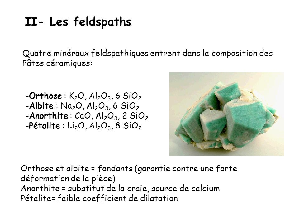 II- Les feldspaths Quatre minéraux feldspathiques entrent dans la composition des Pâtes céramiques: -Orthose : K 2 O, Al 2 O 3, 6 SiO 2 -Albite : Na 2