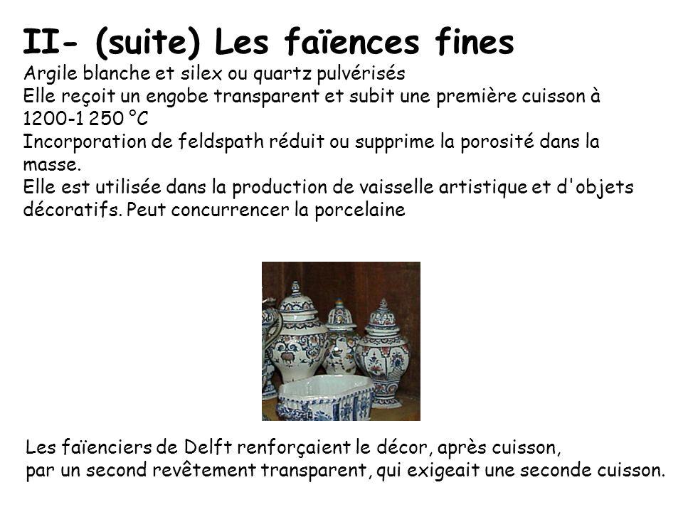 II- (suite) Les faïences fines Argile blanche et silex ou quartz pulvérisés Elle reçoit un engobe transparent et subit une première cuisson à 1200-1 2