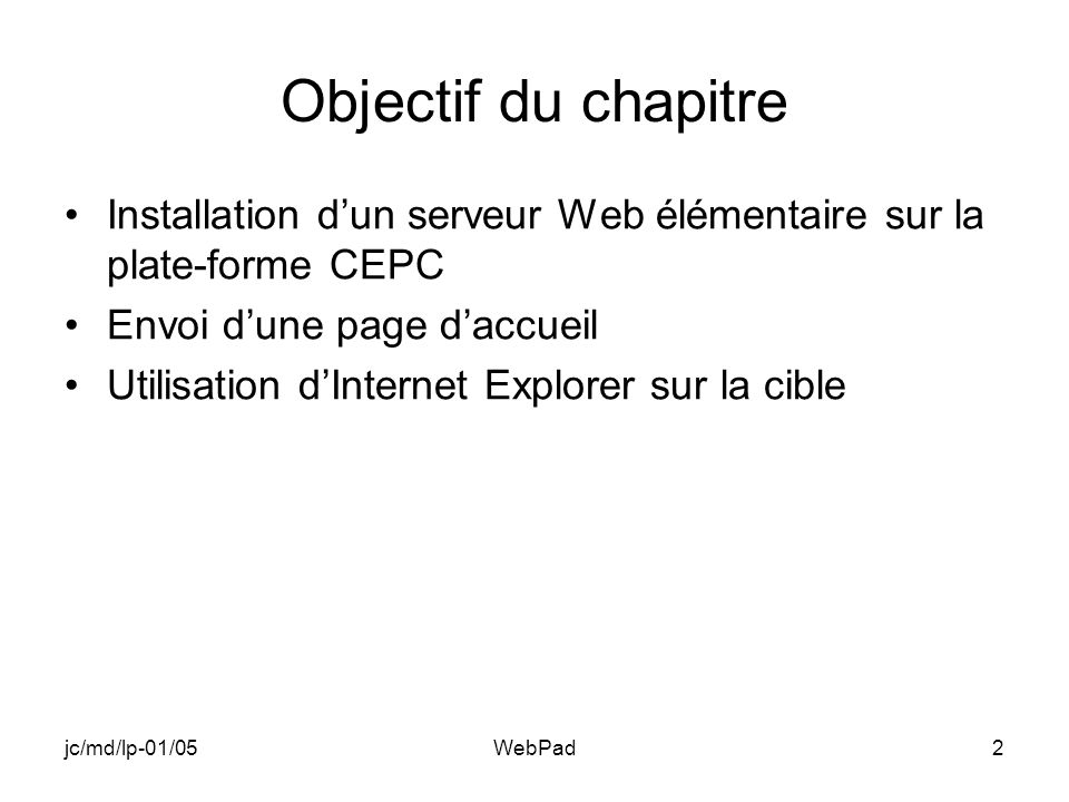 jc/md/lp-01/05WebPad2 Objectif du chapitre Installation dun serveur Web élémentaire sur la plate-forme CEPC Envoi dune page daccueil Utilisation dInternet Explorer sur la cible