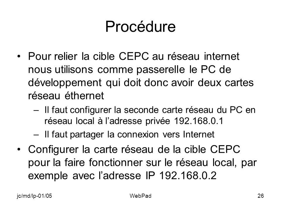 jc/md/lp-01/05WebPad26 Procédure Pour relier la cible CEPC au réseau internet nous utilisons comme passerelle le PC de développement qui doit donc avoir deux cartes réseau éthernet –Il faut configurer la seconde carte réseau du PC en réseau local à ladresse privée 192.168.0.1 –Il faut partager la connexion vers Internet Configurer la carte réseau de la cible CEPC pour la faire fonctionner sur le réseau local, par exemple avec ladresse IP 192.168.0.2