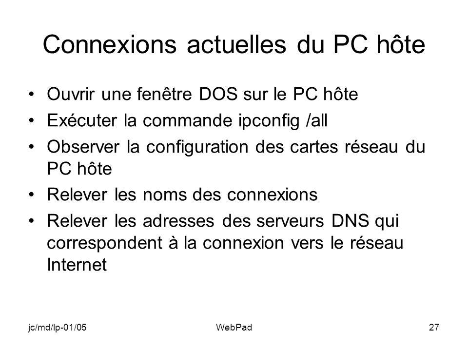 jc/md/lp-01/05WebPad27 Connexions actuelles du PC hôte Ouvrir une fenêtre DOS sur le PC hôte Exécuter la commande ipconfig /all Observer la configuration des cartes réseau du PC hôte Relever les noms des connexions Relever les adresses des serveurs DNS qui correspondent à la connexion vers le réseau Internet