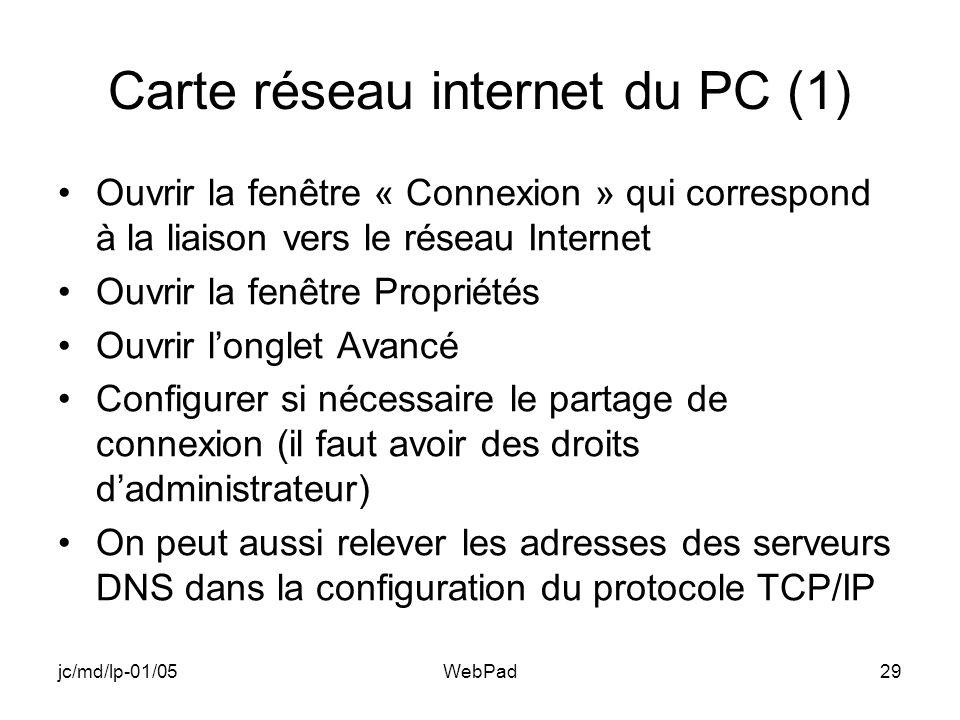 jc/md/lp-01/05WebPad29 Carte réseau internet du PC (1) Ouvrir la fenêtre « Connexion » qui correspond à la liaison vers le réseau Internet Ouvrir la fenêtre Propriétés Ouvrir longlet Avancé Configurer si nécessaire le partage de connexion (il faut avoir des droits dadministrateur) On peut aussi relever les adresses des serveurs DNS dans la configuration du protocole TCP/IP