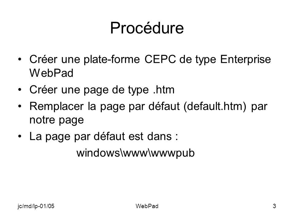 jc/md/lp-01/05WebPad3 Procédure Créer une plate-forme CEPC de type Enterprise WebPad Créer une page de type.htm Remplacer la page par défaut (default.htm) par notre page La page par défaut est dans : windows\www\wwwpub