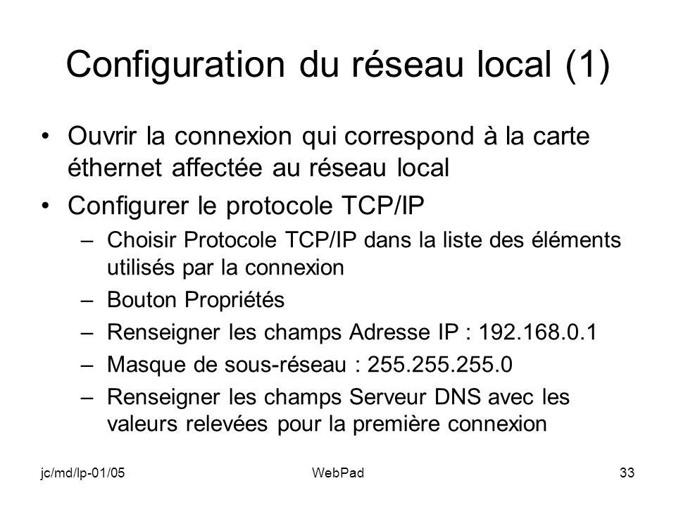 jc/md/lp-01/05WebPad33 Configuration du réseau local (1) Ouvrir la connexion qui correspond à la carte éthernet affectée au réseau local Configurer le protocole TCP/IP –Choisir Protocole TCP/IP dans la liste des éléments utilisés par la connexion –Bouton Propriétés –Renseigner les champs Adresse IP : 192.168.0.1 –Masque de sous-réseau : 255.255.255.0 –Renseigner les champs Serveur DNS avec les valeurs relevées pour la première connexion