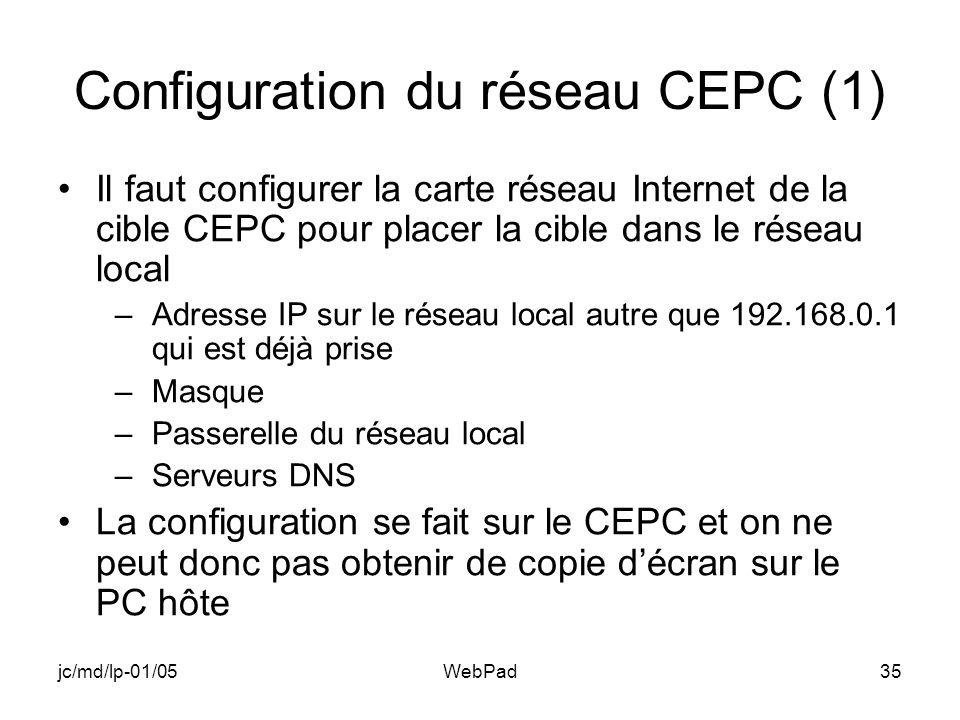 jc/md/lp-01/05WebPad35 Configuration du réseau CEPC (1) Il faut configurer la carte réseau Internet de la cible CEPC pour placer la cible dans le réseau local –Adresse IP sur le réseau local autre que 192.168.0.1 qui est déjà prise –Masque –Passerelle du réseau local –Serveurs DNS La configuration se fait sur le CEPC et on ne peut donc pas obtenir de copie décran sur le PC hôte