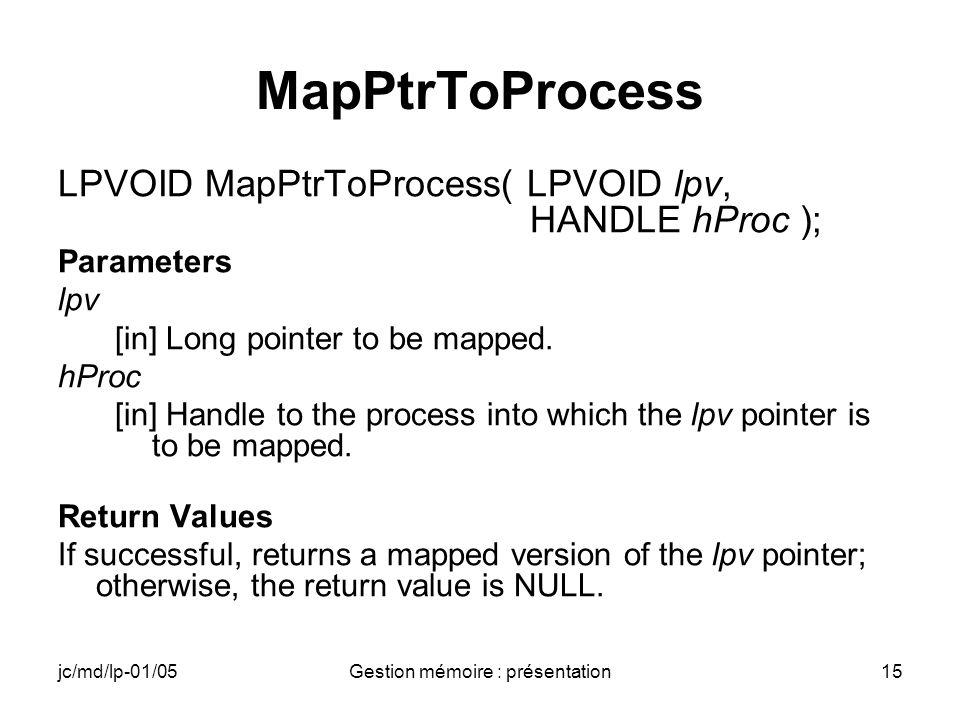 jc/md/lp-01/05Gestion mémoire : présentation15 MapPtrToProcess LPVOID MapPtrToProcess( LPVOID lpv, HANDLE hProc ); Parameters lpv [in] Long pointer to