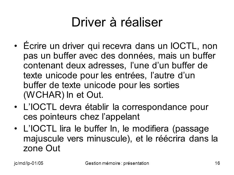 jc/md/lp-01/05Gestion mémoire : présentation16 Driver à réaliser Écrire un driver qui recevra dans un IOCTL, non pas un buffer avec des données, mais
