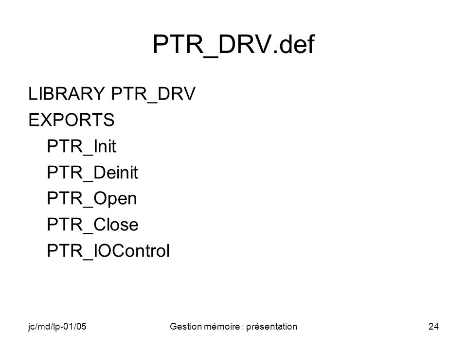 jc/md/lp-01/05Gestion mémoire : présentation24 PTR_DRV.def LIBRARY PTR_DRV EXPORTS PTR_Init PTR_Deinit PTR_Open PTR_Close PTR_IOControl