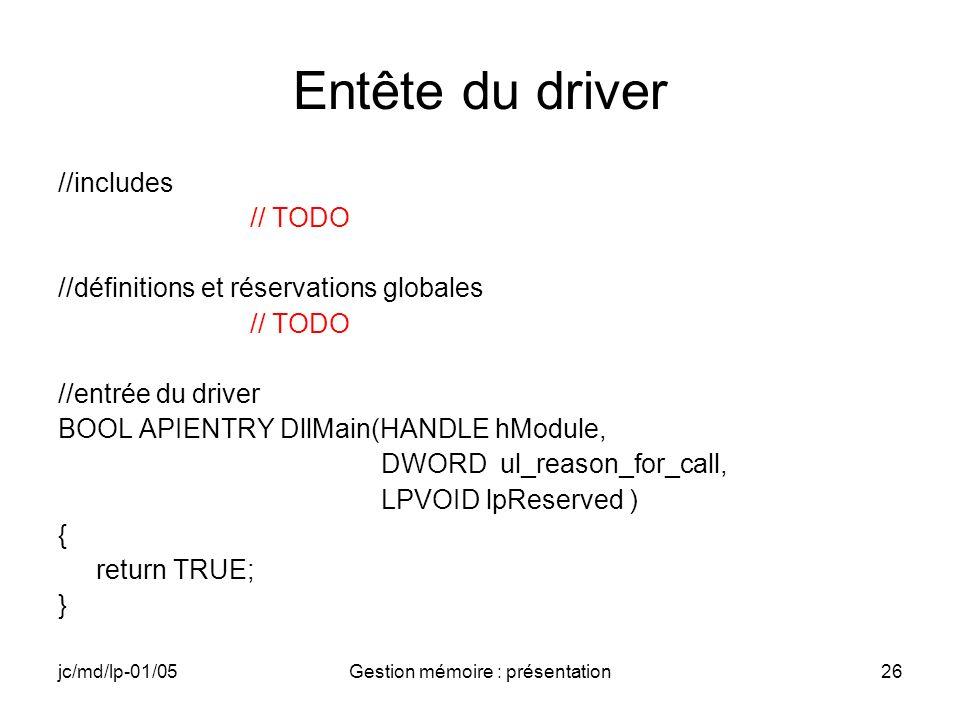 jc/md/lp-01/05Gestion mémoire : présentation26 Entête du driver //includes // TODO //définitions et réservations globales // TODO //entrée du driver B