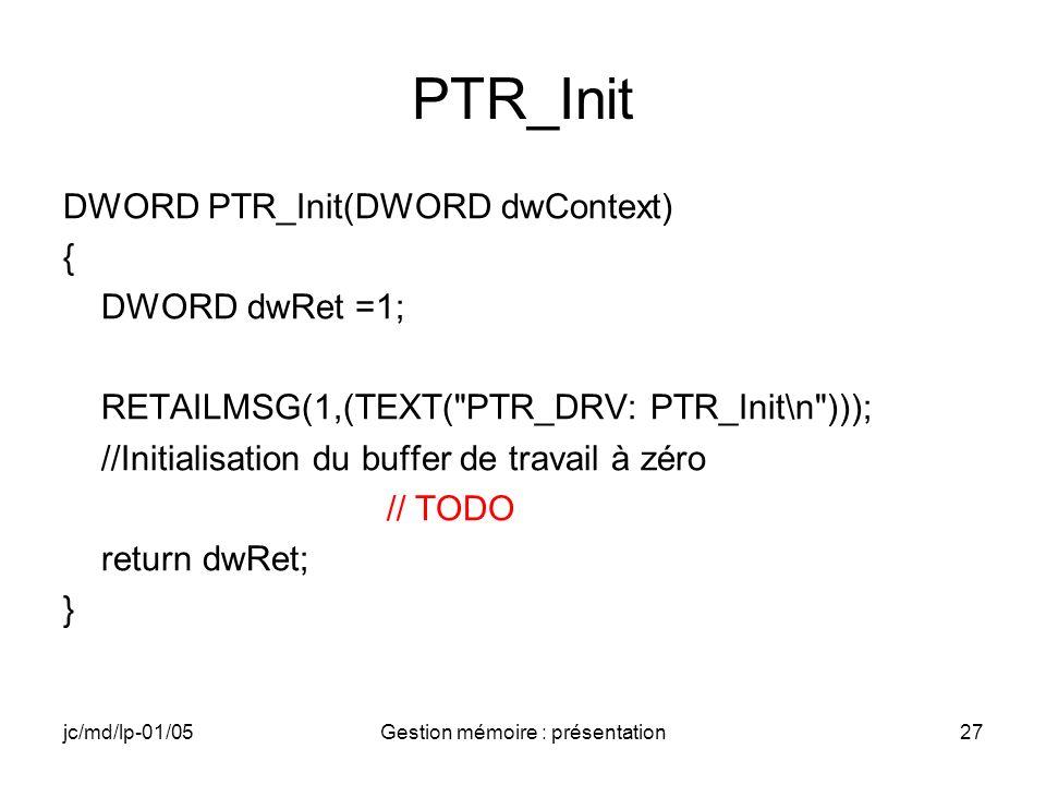 jc/md/lp-01/05Gestion mémoire : présentation27 PTR_Init DWORD PTR_Init(DWORD dwContext) { DWORD dwRet =1; RETAILMSG(1,(TEXT(