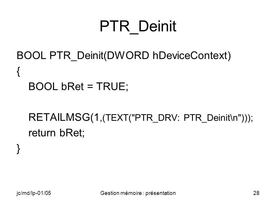 jc/md/lp-01/05Gestion mémoire : présentation28 PTR_Deinit BOOL PTR_Deinit(DWORD hDeviceContext) { BOOL bRet = TRUE; RETAILMSG(1,(TEXT(