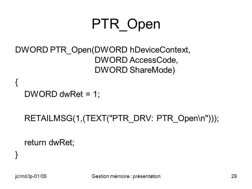 jc/md/lp-01/05Gestion mémoire : présentation29 PTR_Open DWORD PTR_Open(DWORD hDeviceContext, DWORD AccessCode, DWORD ShareMode) { DWORD dwRet = 1; RET
