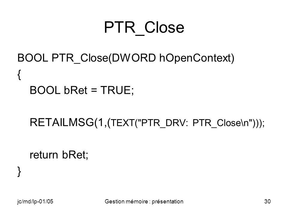 jc/md/lp-01/05Gestion mémoire : présentation30 PTR_Close BOOL PTR_Close(DWORD hOpenContext) { BOOL bRet = TRUE; RETAILMSG(1,( TEXT(