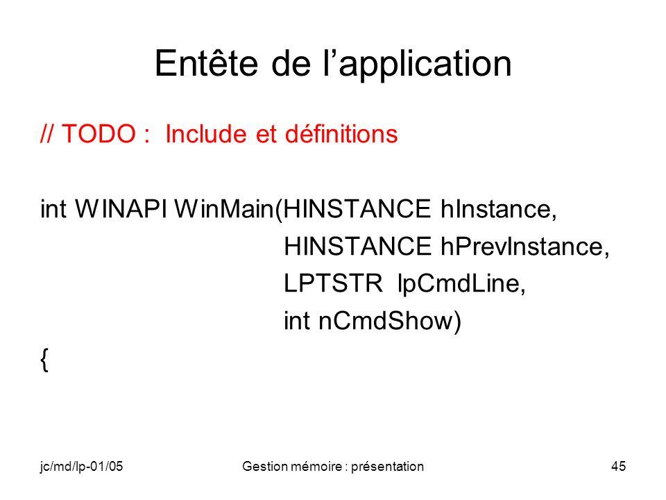 jc/md/lp-01/05Gestion mémoire : présentation45 Entête de lapplication // TODO : Include et définitions int WINAPI WinMain(HINSTANCE hInstance, HINSTAN
