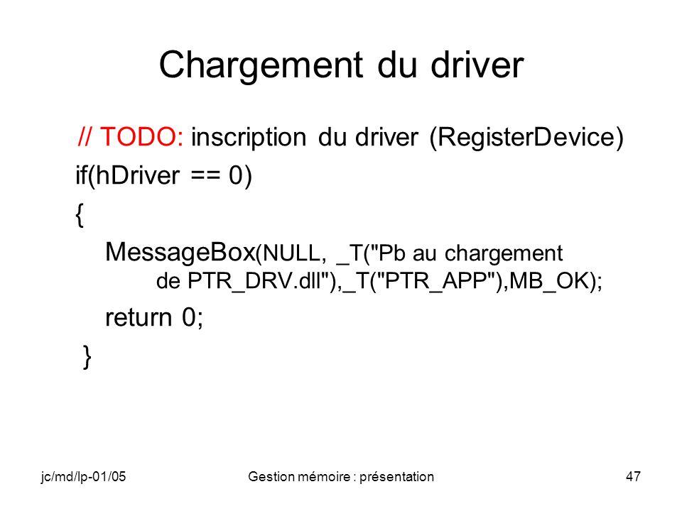 jc/md/lp-01/05Gestion mémoire : présentation47 Chargement du driver // TODO: inscription du driver (RegisterDevice) if(hDriver == 0) { MessageBox (NUL